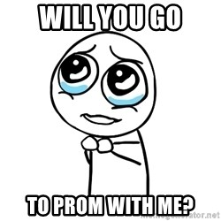 pleaseguy  - will you go to prom with me?