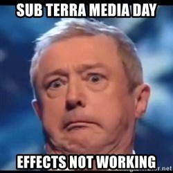 Louis Walsh - SUB TERRA MEDIA DAY EFFECTS NOT WORKING