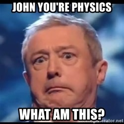 Louis Walsh - John you're physics What am this?