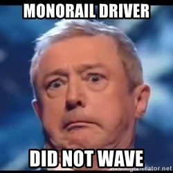 Louis Walsh - MONORAIL DRIVER DID NOT WAVE