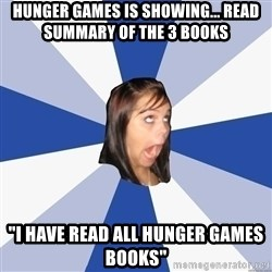 "Annoying Facebook Girl - Hunger games is showing... read summary of the 3 books ""i have read all hunger games books"""