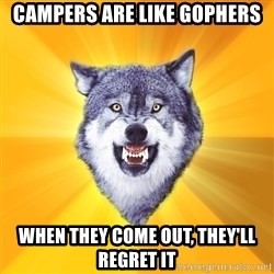 Courage Wolf - Campers are like gophers when they come out, they'll regret it