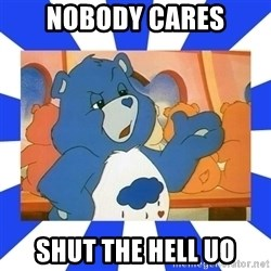 Care Bear - nobody cares shut the hell uo