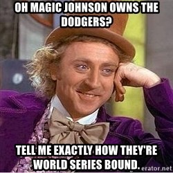 Willy Wonka - OH MAGIC JOHNSON OWNS THE DODGERS? TELL ME EXACTLY HOW THEY'RE WORLD SERIES BOUND.