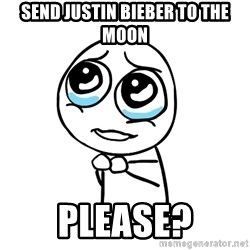 pleaseguy  - send justin bieber to the moon please?