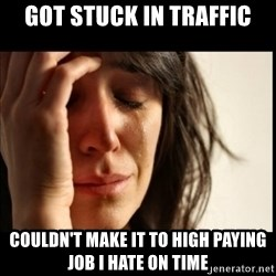 First World Problems - got stuck in traffic couldn't make it to high paying job i hate on time