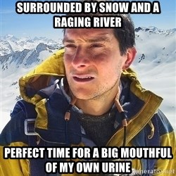 Bear Grylls Loneliness - surrounded by snow and a raging river perfect time for a big mouthful of my own urine