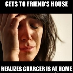First World Problems - GETS TO FRIEND'S HOUSE REALIZES CHARGER IS AT HOME