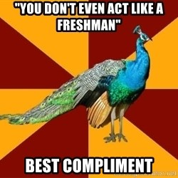 """Thespian Peacock - """"YOu Don't Even act like a Freshman"""" best Compliment"""