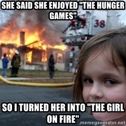 "Disaster Girl - She said she enjoyed ""The hunger Games"" So i turned her into ""the girl on fire"""