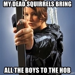 Hunger Games - Katniss Everdeen - MY DEAD SQUIRRELS BRING ALL THE BOYS TO THE HOB