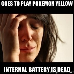 First World Problems - goes to play pokemon yellow internal battery is dead
