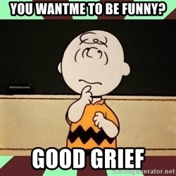 Charlie Brown - you wantme to be funny? good grief
