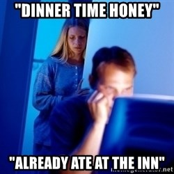 "Internet Husband - ""dinner time honey"" ""already ate at the inn"""