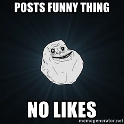 Forever Alone - POSTS FUNNY THING NO LIKES