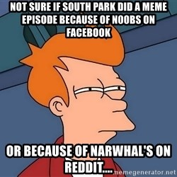 Futurama Fry - Not sure if south park did a meme episode because of n00bs on facebook or because of Narwhal's on Reddit....