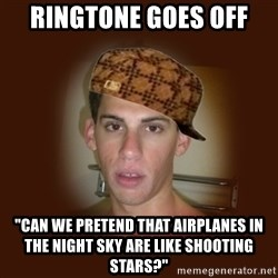 """Dan The Douchebag - ringtone goes off """"can we pretend that airplanes in the night sky are like shooting stars?"""""""