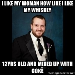 Date Rape Dave - i like my woman how like i like my WHISKEY 12yrs old and mixed up with coke