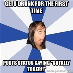"Annoying Facebook Girl - gets drunk for the first time posts status saying ""sotally tober!!"""