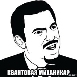 Are you serious face  - квантовая миханика?