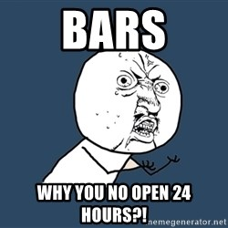 Y U No - bars why you no open 24 hours?!