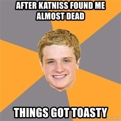 Advice Peeta - After Katniss found me almost dead  Things got toasty
