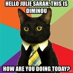 Business Cat - hello julie sarah, this is diminou how are you doing today?