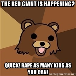 Pedobear - The Red Giant is happening? Quick! Rape as many kids as you can!