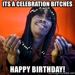 Rick James its friday - its a celebration bitches happy birthday!