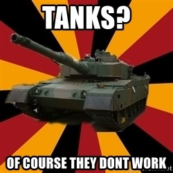 http://memegenerator.net/The-Impudent-Tank3 - TANKS? OF COURSE THEY DONT WORK