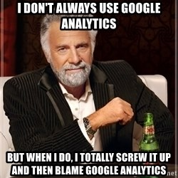 The Most Interesting Man In The World - i don't always use google analytics but when i do, i totally screw it up and then blame google analytics
