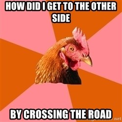 Anti Joke Chicken - how did i get to the other side by crossing the road