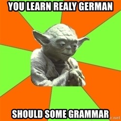 Advicefull Yoda - you learn realy german should some grammar