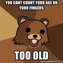 Pedobear - You cant count your age on your fingers too old