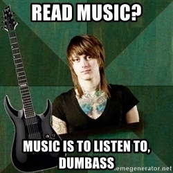 Progressive Guitarist - Read music? Music is to listen to, dumbass