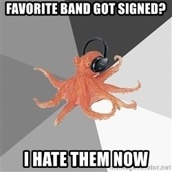 Musicnerdoctopus - favorite band got signed? i hate them now