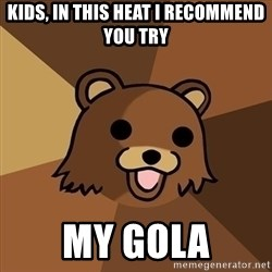 Pedobear - kids, in this heat i recommend you try my gola
