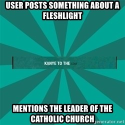 kanyetothe - User pOsts something aBout a flEshlight Mentions The leader of the catholic chUrch