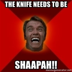 Angry Arnold - The knife needs to be shaapah!!