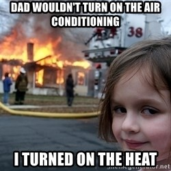 Disaster Girl - dad wouldn't turn on the air conditioning i turned on the heat