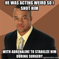 Successful Black Man - He was acting weird so I shot him with adrenaline to stabilize him during surgery