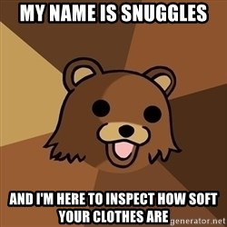 Pedobear - my name is snuggles And I'm here to inspect how soft your clothes are