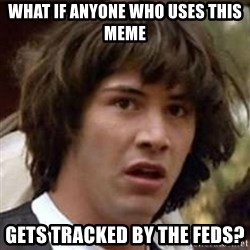 Conspiracy Keanu - what if anyone who uses this meme gets tracked by the feds?