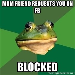 Foul Bachelor Frog - mom friend requests you on FB blocked