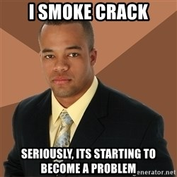 Successful Black Man - I smoke crack seriously, its starting to become a problem