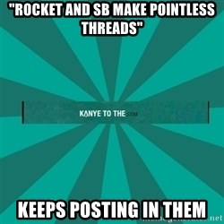 "kanyetothe - ""Rocket and sb make pointless threads"" keeps posting in them"