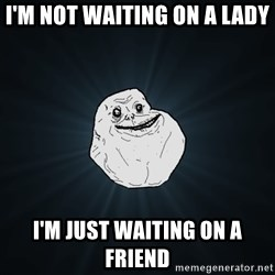 Forever Alone - I'm not waiting on a lady I'm just waiting on a friend