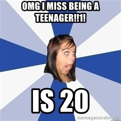 Annoying Facebook Girl - OMG I MISS BEING A TEENAGER!!1! IS 20