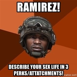 Sgt. Foley - Ramirez! Describe your sex life in 3 perks/attatchments!