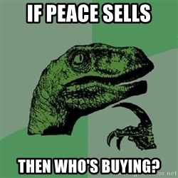 Philosoraptor - if peace sells then who's buying?